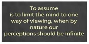 To assume is to limit the mind to one way of viewing, when by nature our perceptions should be infinite.